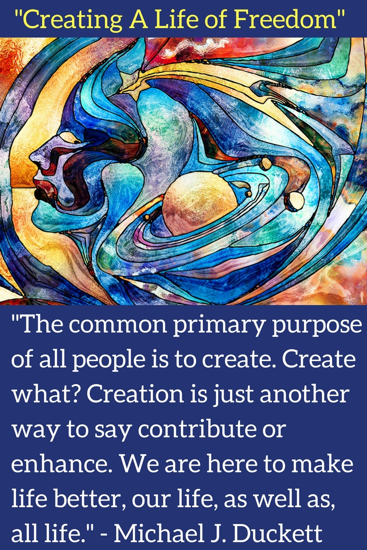 The purpose of life or meaning of life is to express your freedom to create.